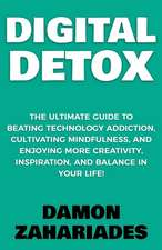 Digital Detox: The Ultimate Guide To Beating Technology Addiction, Cultivating Mindfulness, and Enjoying More Creativity, Inspiration