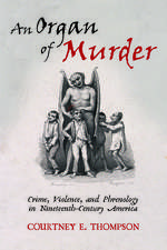 An Organ of Murder: Crime, Violence, and Phrenology in Nineteenth-Century America