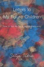 Letters to My Future Children: How to Live Life on a Higher Frequency