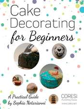 Cake Decorating for Beginners. a Practical Guide