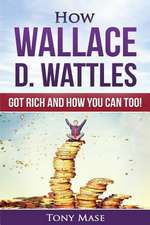 How Wallace D. Wattles Got Rich and How You Can Too!