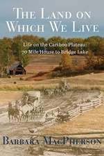 Land on Which We Live: Life on the Cariboo Plateau -- 70 Mile House to Bridge Lake