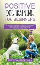 Positive Dog Training for Beginners 101: The Complete Practical Step by Step Guide to Training your Dog using Proven Modern Methods that are Friendly