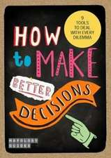 How To Make Better Decisions: 9 Tools To Deal With Every Dilemma