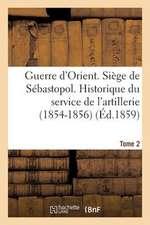 Guerre D'Orient. Siege de Sebastopol. Historique Du Service de L'Artillerie (1854-1856). Tome 2