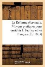 La Reforme Electorale. Moyens Pratiques Pour Enrichir La France Et Les Francais