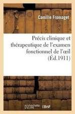 Precis Clinique Et Therapeutique de L'Examen Fonctionnel de L'Oeil Et Des Anomalies:  de La Refraction