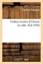 Lettres Ecrites D'Orient Par Emilien Frossard, L'Un Des Pasteurs Charges de Commencer:  L'Oeuvre Des Aumoniers Protestants Aupres de L'Armee Francaise.