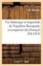 Vie Historique Et Impartiale de Napoleon Bonaparte, Ex-Empereur Des Francais