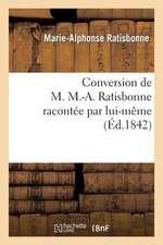 Conversion de M. M.-A. Ratisbonne Racontee Par Lui-Meme