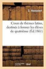 Cours de Themes Latins, Destines a Former Les Eleves de Quatrieme A L'Application Des Regles