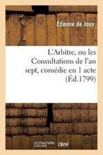 L'Arbitre, Ou Les Consultations de L'An Sept, Comedie En 1 Acte, En Prose Melee de Vaudevilles