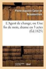 L Agent de Change, Ou Une Fin de Mois, Drame En 3 Actes, Imite de Beaumarchais