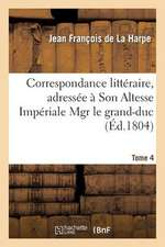 Correspondance Litteraire, Adressee a Son Altesse Imperiale Mgr Le Grand-Duc. T. 4