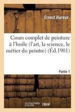 Cours Complet de Peinture A L'Huile (L'Art, la Science, le Metier Du Peintre). Partie 1