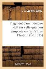 Fragment D'Un Memoire Inedit Sur Cette Question Proposee En L'An VI Par L'Institut