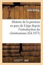 Histoire de La Peinture Au Pays de Liege Depuis L'Introduction Du Christianisme