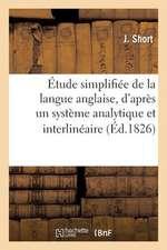 Etude Simplifiee de La Langue Anglaise, D'Apres Un Systeme Analytique Et Interlineaire