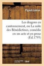Les Dragons En Cantonnement, Ou La Suite Des Benedictines, Comedie En Un Acte Et En Prose