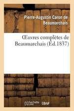 Oeuvres Completes de Beaumarchais, Precedees D'Une Notice Sur Sa Vie Et Ses Ouvrages