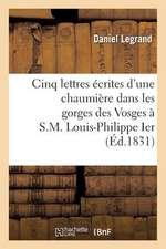 Cinq Lettres Ecrites D'Une Chaumiere Dans Les Gorges Des Vosges A S.M. Louis-Philippe Ier