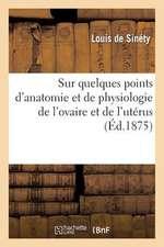 Sur Quelques Points D'Anatomie Et de Physiologie de L'Ovaire Et de L'Uterus