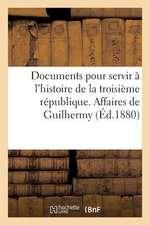 Documents Pour Servir A L'Histoire de La Troisieme Republique. Affaires de Guilhermy Et Baron
