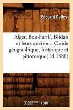 Alger, Bou-Farik', Blidah Et Leurs Environs. Guide Geographique, Historique Et Pittoresque