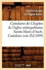 Cartulaires Du Chapitre de L'Eglise Metropolitaine Sainte-Marie D'Auch. Cartulaire Noir