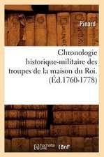 Chronologie Historique-Militaire Des Troupes de La Maison Du Roi.