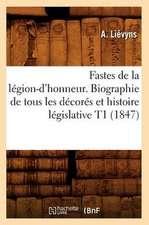 Fastes de La Legion-D'Honneur. Biographie de Tous Les Decores Et Histoire Legislative T1 (1847)
