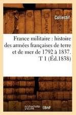 France Militaire:  Histoire Des Armees Francaises de Terre Et de Mer de 1792 a 1837. T 1 (Ed.1838)