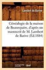 Genealogie de La Maison de Beaurepaire, D'Apres Un Manuscrit de M. Lambert de Barive (Ed.1884)