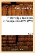 Histoire de la Revolution En Auvergne. Tome 1:  Avec Une Exposition Claire Et Precise de Ses Procedes, (Ed.1860)