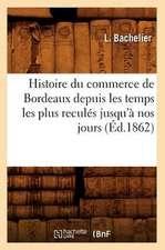 Histoire Du Commerce de Bordeaux Depuis Les Temps Les Plus Recules Jusqu'a Nos Jours (Ed.1862)