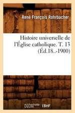 Histoire Universelle de L'Eglise Catholique. T. 13 (Ed.18..-1900)