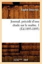 Journal. Precede D'Une Etude Sur Le Maitre. 1 (Ed.1893-1895)