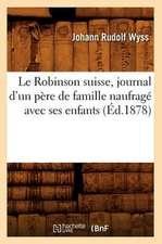 Le Robinson Suisse, Journal D'Un Pere de Famille Naufrage Avec Ses Enfants, (Ed.1878)
