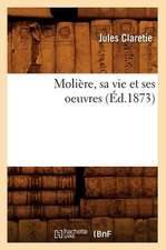 Moliere, Sa Vie Et Ses Oeuvres