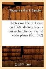 Notes Sur L'Ile de Corse En 1868:  Dediees a Ceux Qui Recherche de La Sante Et Du Plaisir (Ed.1872)