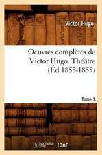 Oeuvres Completes de Victor Hugo...; 1-3. Theatre. Tome 3 (Ed.1853-1855):  Avec Notes Et Commentaires (Ed.1830-1831)