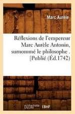 Reflexions de L'Empereur Marc Aurele Antonin, Surnomme Le Philosophe . [Publie