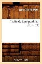 Traite de Topographie... (Ed.1874):  Comprenant Les Applications de La Geometrie Descriptive. I. (Ed.1877)