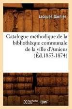 Catalogue Methodique de La Bibliotheque Communale de La Ville D'Amiens (Ed.1853-1874)