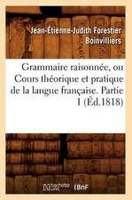 Grammaire Raisonnee, Ou Cours Theorique Et Pratique de La Langue Francaise. Partie 1 (Ed.1818)
