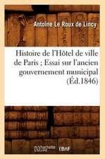 Histoire de L'Hotel de Ville de Paris; Essai Sur L'Ancien Gouvernement Municipal (Ed.1846)