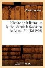 Histoire de La Litterature Latine:  Depuis La Fondation de Rome. P 1 (Ed.1900)