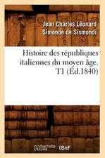 Histoire Des Republiques Italiennes Du Moyen Age. T1 (Ed.1840)