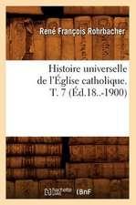 Histoire Universelle de L'Eglise Catholique. T. 7 (Ed.18..-1900)