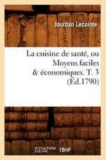 La Cuisine de Sante, Ou Moyens Faciles & Economiques. T. 3 (Ed.1790)